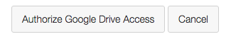 A screenshot of the buttons that say 'Authorize Google Drive Access' or 'Cancel'.
